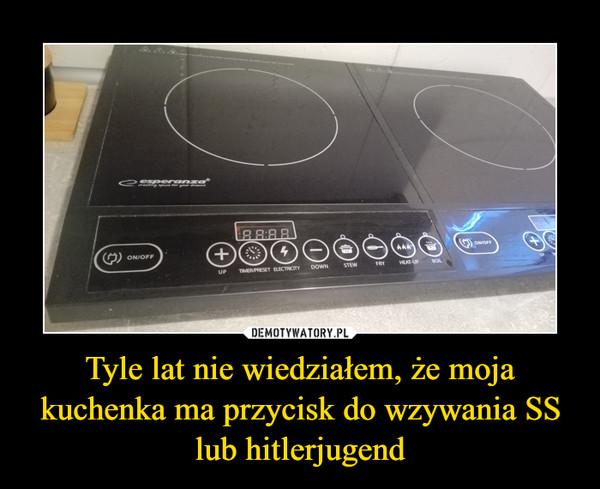 Tyle lat nie wiedziałem, że moja kuchenka ma przycisk do wzywania SS lub hitlerjugend –