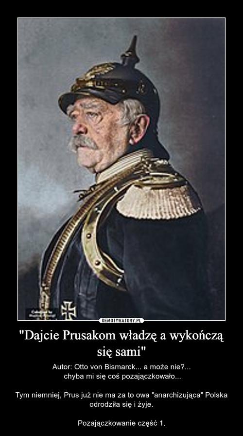 """""""Dajcie Prusakom władzę a wykończą się sami"""""""
