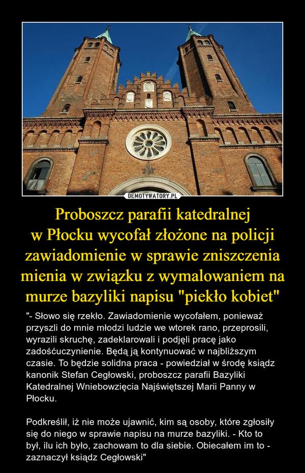 """Proboszcz parafii katedralnejw Płocku wycofał złożone na policji zawiadomienie w sprawie zniszczenia mienia w związku z wymalowaniem na murze bazyliki napisu """"piekło kobiet"""" – """"- Słowo się rzekło. Zawiadomienie wycofałem, ponieważ przyszli do mnie młodzi ludzie we wtorek rano, przeprosili, wyrazili skruchę, zadeklarowali i podjęli pracę jako zadośćuczynienie. Będą ją kontynuować w najbliższym czasie. To będzie solidna praca - powiedział w środę ksiądz kanonik Stefan Cegłowski, proboszcz parafii Bazyliki Katedralnej Wniebowzięcia Najświętszej Marii Panny w Płocku.Podkreślił, iż nie może ujawnić, kim są osoby, które zgłosiły się do niego w sprawie napisu na murze bazyliki. - Kto to był, ilu ich było, zachowam to dla siebie. Obiecałem im to - zaznaczył ksiądz Cegłowski"""""""