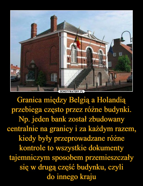 Granica między Belgią a Holandią przebiega często przez różne budynki. Np. jeden bank został zbudowany centralnie na granicy i za każdym razem, kiedy były przeprowadzane różne kontrole to wszystkie dokumenty tajemniczym sposobem przemieszczały się w drugą część budynku, czylido innego kraju –