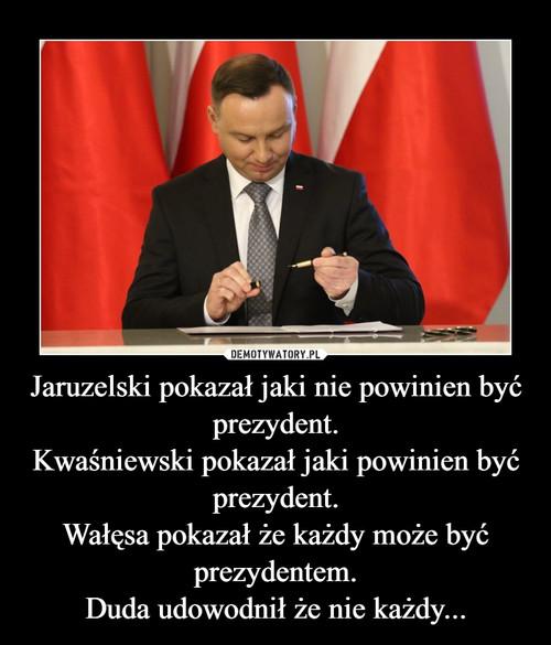 Jaruzelski pokazał jaki nie powinien być prezydent. Kwaśniewski pokazał jaki powinien być prezydent. Wałęsa pokazał że każdy może być prezydentem. Duda udowodnił że nie każdy...