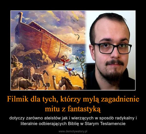 Filmik dla tych, którzy mylą zagadnienie mitu z fantastyką – dotyczy zarówno ateistów jak i wierzących w sposób radykalny i literalnie odbierających Biblię w Starym Testamencie