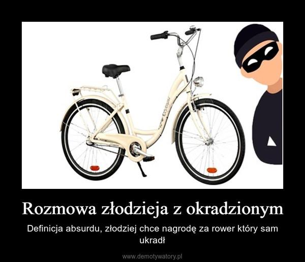 Rozmowa złodzieja z okradzionym – Definicja absurdu, złodziej chce nagrodę za rower który sam ukradł