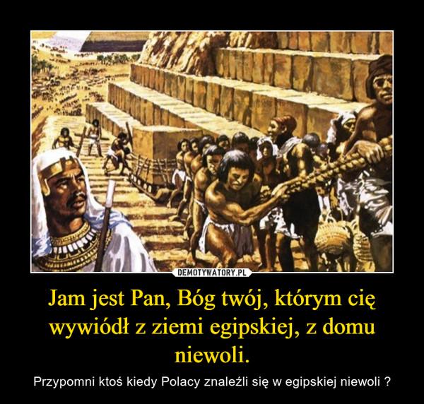 Jam jest Pan, Bóg twój, którym cię wywiódł z ziemi egipskiej, z domu niewoli. – Przypomni ktoś kiedy Polacy znaleźli się w egipskiej niewoli ?