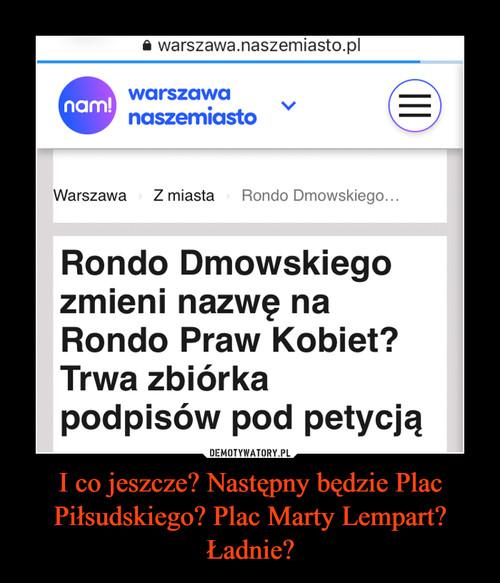 I co jeszcze? Następny będzie Plac Piłsudskiego? Plac Marty Lempart? Ładnie?