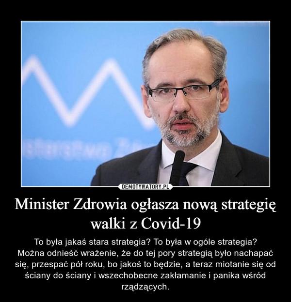 Minister Zdrowia ogłasza nową strategię walki z Covid-19 – To była jakaś stara strategia? To była w ogóle strategia?Można odnieść wrażenie, że do tej pory strategią było nachapać się, przespać pół roku, bo jakoś to będzie, a teraz miotanie się od ściany do ściany i wszechobecne zakłamanie i panika wśród rządzących.