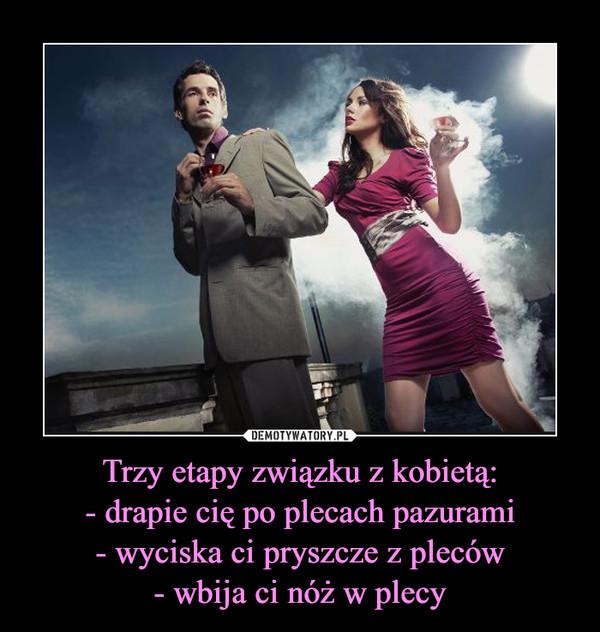 Trzy etapy związku z kobietą:- drapie cię po plecach pazurami- wyciska ci pryszcze z pleców- wbija ci nóż w plecy –