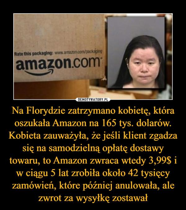Na Florydzie zatrzymano kobietę, która oszukała Amazon na 165 tys. dolarów. Kobieta zauważyła, że jeśli klient zgadza się na samodzielną opłatę dostawy towaru, to Amazon zwraca wtedy 3,99$ i w ciągu 5 lat zrobiła około 42 tysięcy zamówień, które później anulowała, ale zwrot za wysyłkę zostawał –