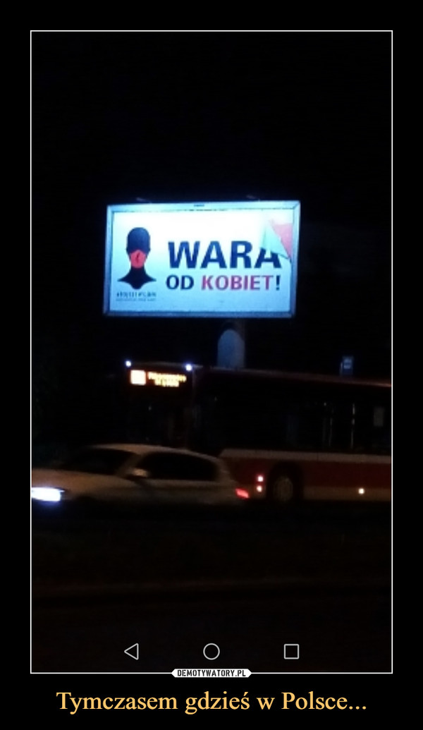 Tymczasem gdzieś w Polsce... –  WARA OD KOBIET