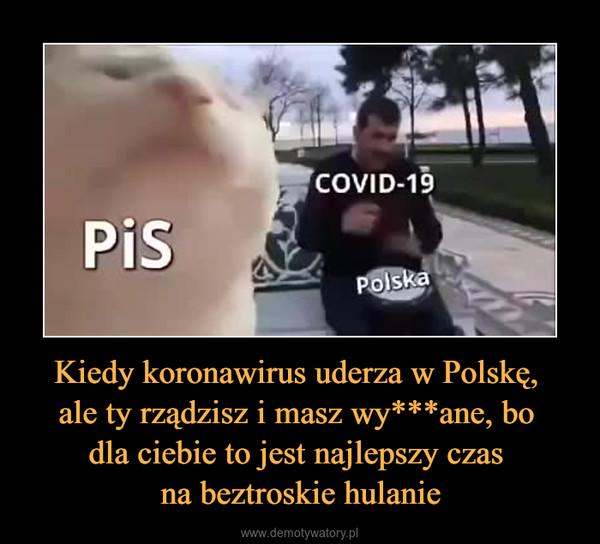 Kiedy koronawirus uderza w Polskę, ale ty rządzisz i masz wy***ane, bo dla ciebie to jest najlepszy czas na beztroskie hulanie –