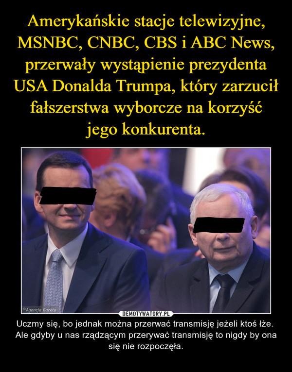 – Uczmy się, bo jednak można przerwać transmisję jeżeli ktoś łże. Ale gdyby u nas rządzącym przerywać transmisję to nigdy by ona się nie rozpoczęła.