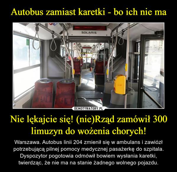 Nie lękajcie się! (nie)Rząd zamówił 300 limuzyn do wożenia chorych! – Warszawa. Autobus linii 204 zmienił się w ambulans i zawiózł potrzebującą pilnej pomocy medycznej pasażerkę do szpitala. Dyspozytor pogotowia odmówił bowiem wysłania karetki, twierdząc, że nie ma na stanie żadnego wolnego pojazdu.