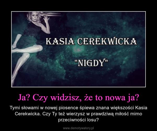 Ja? Czy widzisz, że to nowa ja? – Tymi słowami w nowej piosence śpiewa znana większości Kasia Cerekwicka. Czy Ty też wierzysz w prawdziwą miłość mimo przeciwności losu?