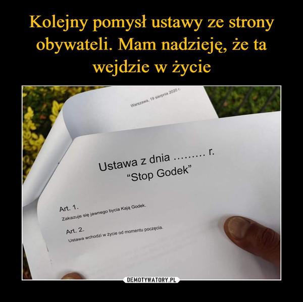 """–  Ustawa z dnia   r. """"Stop Godek"""" Art. 1. Zakazuje się jawnego bycia Kają Godek. Art. 2. Ustawa wchodzi w życie od momentu poczęcia."""