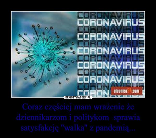 Coraz częściej mam wrażenie że dziennikarzom i politykom  sprawia satysfakcję ''walka'' z pandemią... –