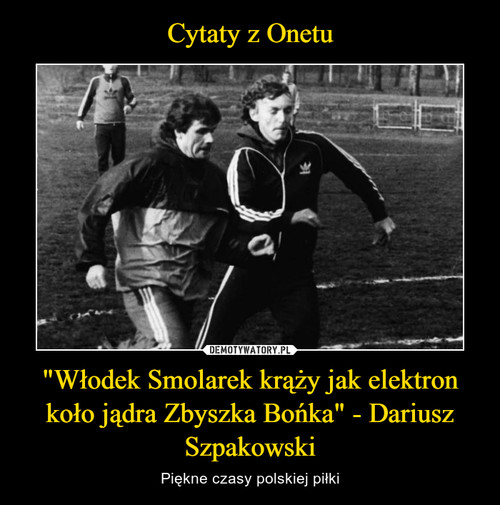"""Cytaty z Onetu """"Włodek Smolarek krąży jak elektron koło jądra Zbyszka Bońka"""" - Dariusz Szpakowski"""