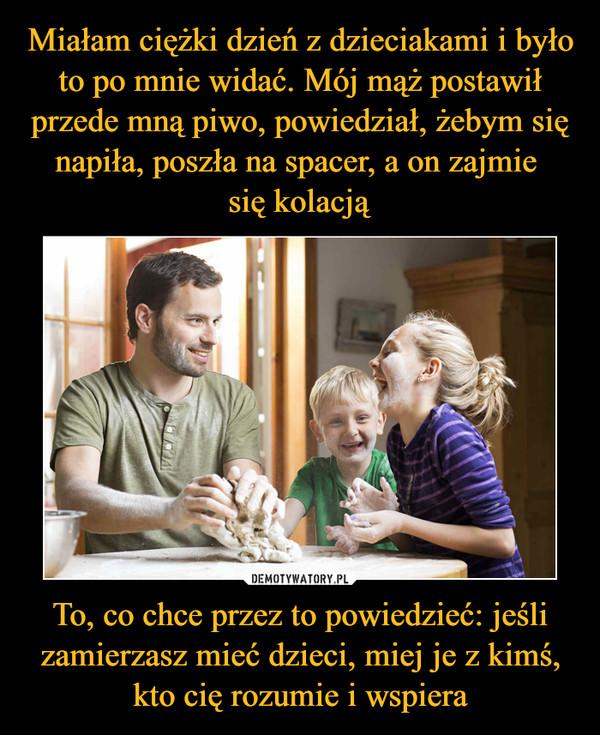 To, co chce przez to powiedzieć: jeśli zamierzasz mieć dzieci, miej je z kimś, kto cię rozumie i wspiera –