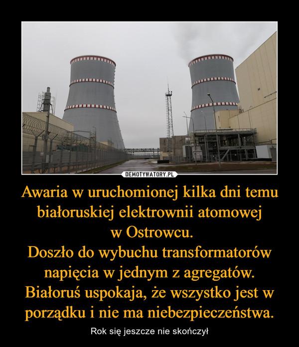 Awaria w uruchomionej kilka dni temu białoruskiej elektrownii atomowej w Ostrowcu.Doszło do wybuchu transformatorów napięcia w jednym z agregatów.Białoruś uspokaja, że wszystko jest w porządku i nie ma niebezpieczeństwa. – Rok się jeszcze nie skończył