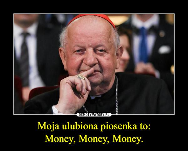Moja ulubiona piosenka to:Money, Money, Money. –