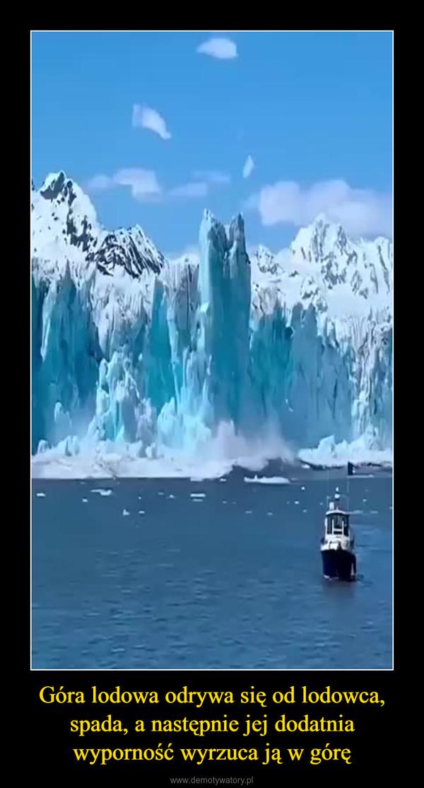 Góra lodowa odrywa się od lodowca, spada, a następnie jej dodatnia wyporność wyrzuca ją w górę –