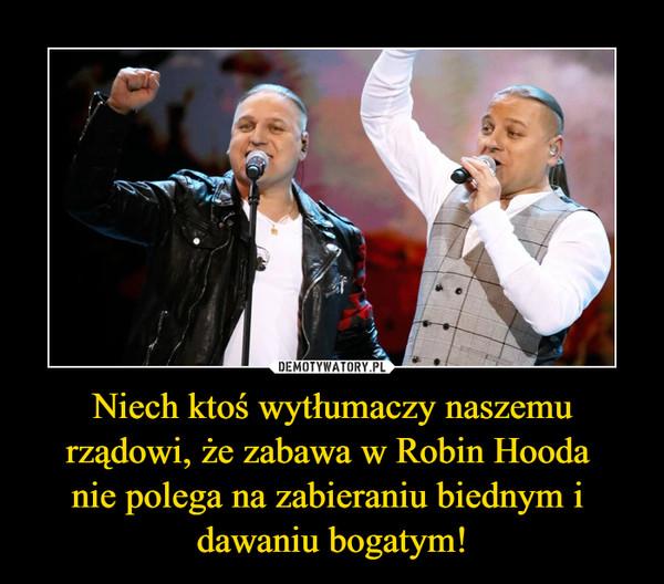 Niech ktoś wytłumaczy naszemu rządowi, że zabawa w Robin Hooda nie polega na zabieraniu biednym i dawaniu bogatym! –