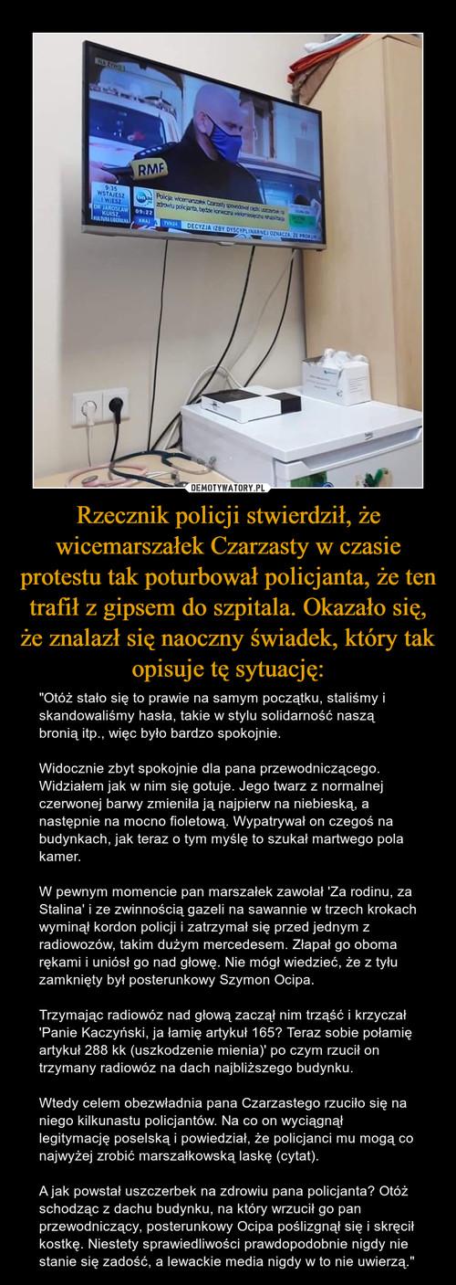 Rzecznik policji stwierdził, że wicemarszałek Czarzasty w czasie protestu tak poturbował policjanta, że ten trafił z gipsem do szpitala. Okazało się, że znalazł się naoczny świadek, który tak opisuje tę sytuację: