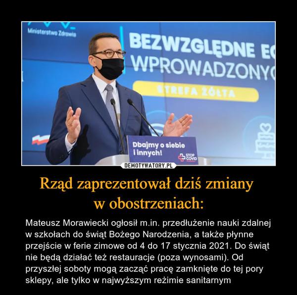 Rząd zaprezentował dziś zmiany w obostrzeniach: – Mateusz Morawiecki ogłosił m.in. przedłużenie nauki zdalnej w szkołach do świąt Bożego Narodzenia, a także płynne przejście w ferie zimowe od 4 do 17 stycznia 2021. Do świąt nie będą działać też restauracje (poza wynosami). Od przyszłej soboty mogą zacząć pracę zamknięte do tej pory sklepy, ale tylko w najwyższym reżimie sanitarnym