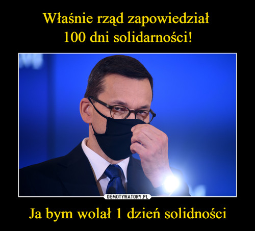 Właśnie rząd zapowiedział  100 dni solidarności! Ja bym wolał 1 dzień solidności