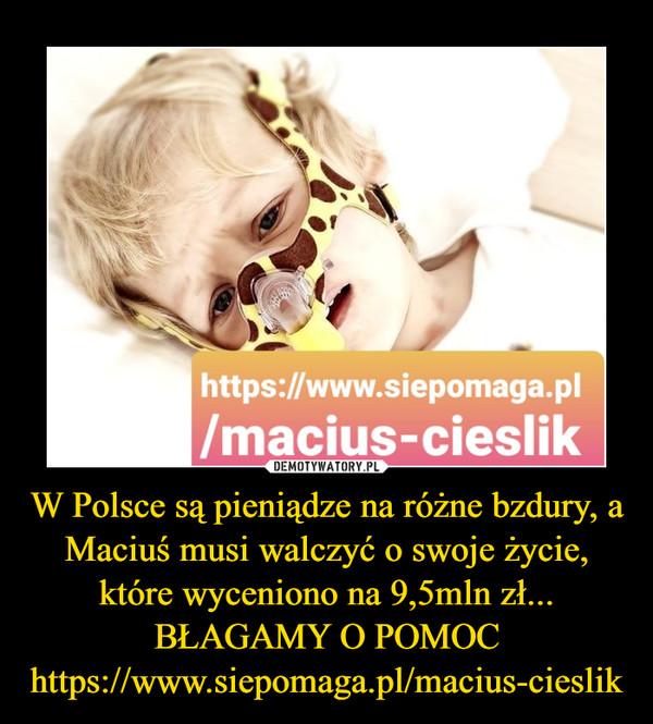 W Polsce są pieniądze na różne bzdury, a Maciuś musi walczyć o swoje życie, które wyceniono na 9,5mln zł... BŁAGAMY O POMOChttps://www.siepomaga.pl/macius-cieslik –