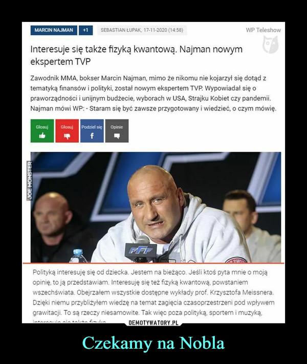 Czekamy na Nobla –  MARCIN NAJMAN   I łlSEBASTIAN LU PAK, 17-11-2020 (14:58} WP TeleshowInteresuje się także fizyką kwantową. Najman nowymekspertem TVPZawodnik MMA, bokser Marcin Najman, mimo że nikomu nie kojarzył się dotąd ztematyką finansów i polityki, został nowym ekspertem TVP. Wypowiadał się opraworządności i unijnym budżecie, wyborach w USA, Strajku Kobiet czy pandemii.Najman mówi WP: - Staram się być zawsze przygotowany i wiedzieć, o czym mówię.Polityką interesuję się od dziecka. Jestem na bieżąco. Jeśli ktoś pyta mnie o mojąopinię, to ją przedstawiam, interesuję się też fizyką kwantową, powstaniemwszechświata. Obejrzałem wszystkie dostępne wykłady prof. Krzysztofa Meissnera.Dzięki niemu przybliżyłem wiedzę na temat zagięcia czasoprzestrzeni pod wpływemgrawitacji. To są rzeczy niesamowite. Tak więc poza polityką, sportem i muzyką,interesuję się także fizyką.