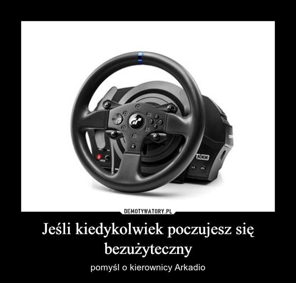 Jeśli kiedykolwiek poczujesz się bezużyteczny – pomyśl o kierownicy Arkadio