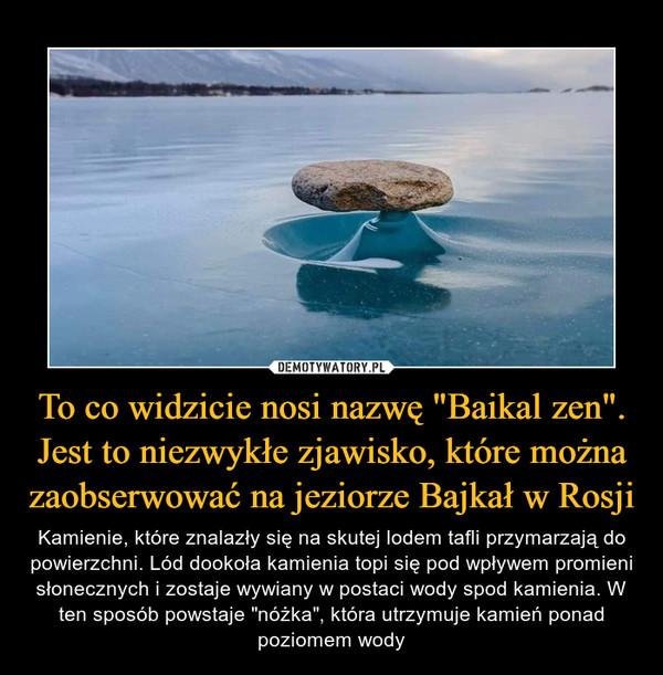 """To co widzicie nosi nazwę """"Baikal zen"""". Jest to niezwykłe zjawisko, które można zaobserwować na jeziorze Bajkał w Rosji – Kamienie, które znalazły się na skutej lodem tafli przymarzają do powierzchni. Lód dookoła kamienia topi się pod wpływem promieni słonecznych i zostaje wywiany w postaci wody spod kamienia. W ten sposób powstaje """"nóżka"""", która utrzymuje kamień ponad poziomem wody"""