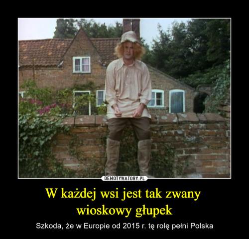 W każdej wsi jest tak zwany  wioskowy głupek