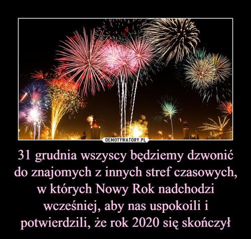 31 grudnia wszyscy będziemy dzwonić do znajomych z innych stref czasowych, w których Nowy Rok nadchodzi wcześniej, aby nas uspokoili i potwierdzili, że rok 2020 się skończył