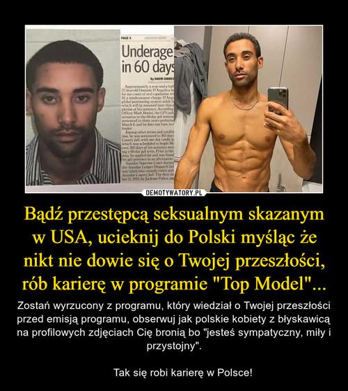 """Bądź przestępcą seksualnym skazanym w USA, ucieknij do Polski myśląc że nikt nie dowie się o Twojej przeszłości, rób karierę w programie """"Top Model""""..."""