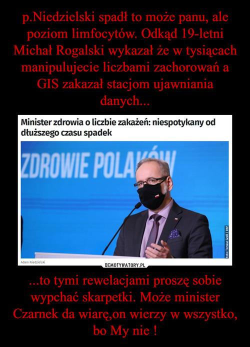 p.Niedzielski spadł to może panu, ale poziom limfocytów. Odkąd 19-letni Michał Rogalski wykazał że w tysiącach manipulujecie liczbami zachorowań a GIS zakazał stacjom ujawniania danych... ...to tymi rewelacjami proszę sobie wypchać skarpetki. Może minister Czarnek da wiarę,on wierzy w wszystko, bo My nie !
