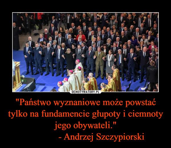 """""""Państwo wyznaniowe może powstać tylko na fundamencie głupoty i ciemnoty jego obywateli.""""              - Andrzej Szczypiorski"""