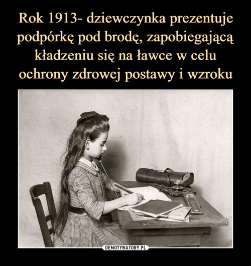 Rok 1913- dziewczynka prezentuje podpórkę pod brodę, zapobiegającą kładzeniu się na ławce w celu ochrony zdrowej postawy i wzroku