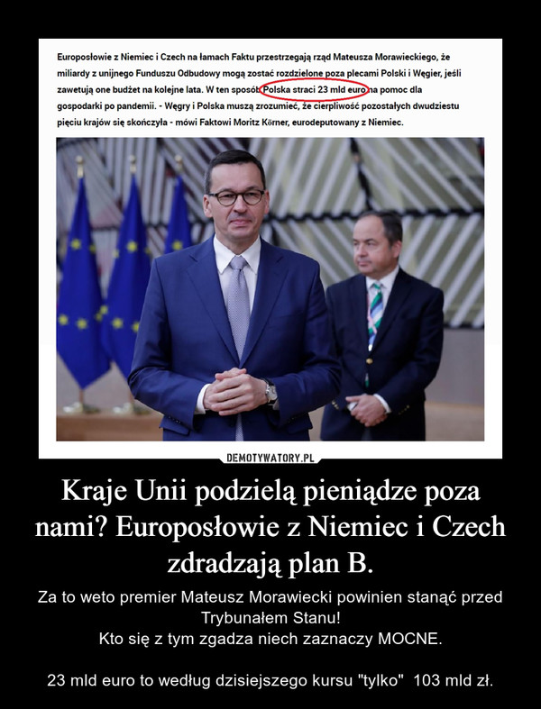"""Kraje Unii podzielą pieniądze poza nami? Europosłowie z Niemiec i Czech zdradzają plan B. – Za to weto premier Mateusz Morawiecki powinien stanąć przed Trybunałem Stanu!Kto się z tym zgadza niech zaznaczy MOCNE.23 mld euro to według dzisiejszego kursu """"tylko""""  103 mld zł."""