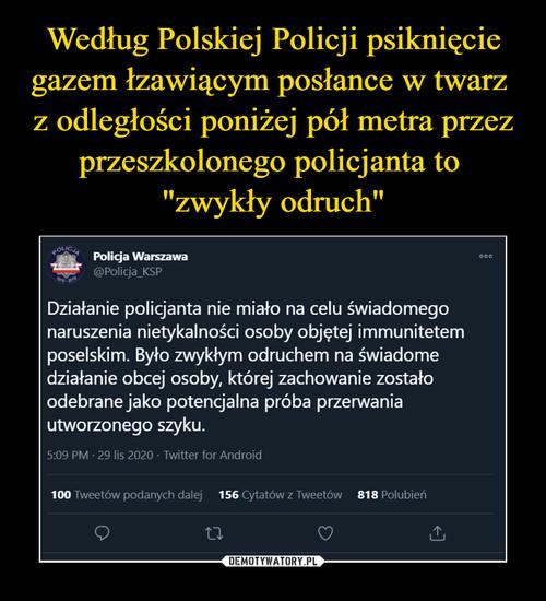 """Według Polskiej Policji psiknięcie gazem łzawiącym posłance w twarz  z odległości poniżej pół metra przez przeszkolonego policjanta to  """"zwykły odruch"""""""