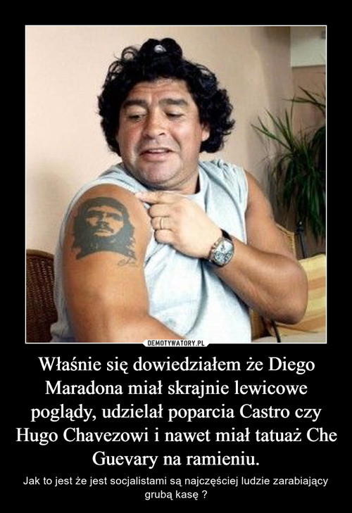 Właśnie się dowiedziałem że Diego Maradona miał skrajnie lewicowe poglądy, udzielał poparcia Castro czy Hugo Chavezowi i nawet miał tatuaż Che Guevary na ramieniu.