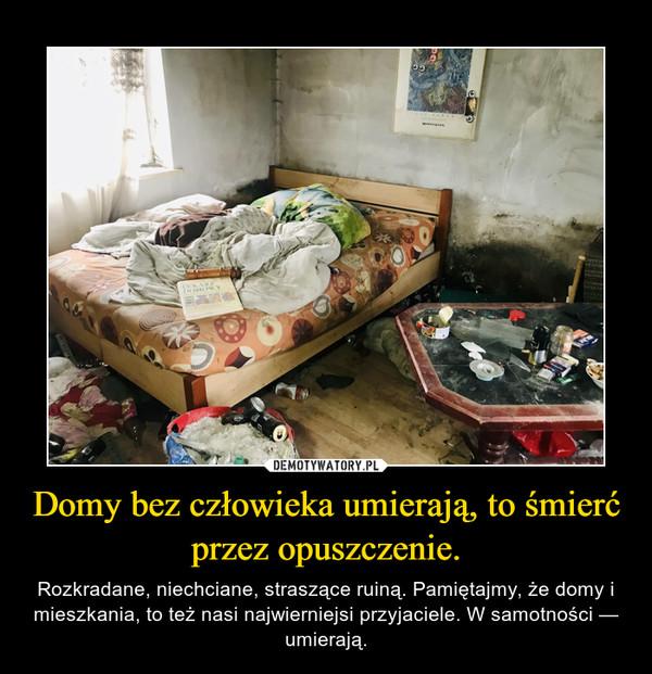 Domy bez człowieka umierają, to śmierć przez opuszczenie. – Rozkradane, niechciane, straszące ruiną. Pamiętajmy, że domy i mieszkania, to też nasi najwierniejsi przyjaciele. W samotności — umierają.