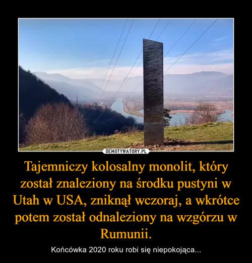 Tajemniczy kolosalny monolit, który został znaleziony na środku pustyni w Utah w USA, zniknął wczoraj, a wkrótce potem został odnaleziony na wzgórzu w Rumunii.