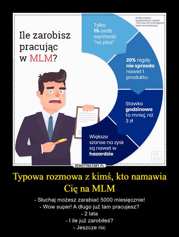 Typowa rozmowa z kimś, kto namawia Cię na MLM – - Słuchaj możesz zarabiać 5000 miesięcznie!- Wow super! A długo już tam pracujesz?- 2 lata- I ile już zarobiłeś?- Jeszcze nic