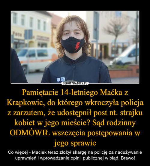 Pamiętacie 14-letniego Maćka z Krapkowic, do którego wkroczyła policja z zarzutem, że udostępnił post nt. strajku kobiet w jego mieście? Sąd rodzinny ODMÓWIŁ wszczęcia postępowania w jego sprawie