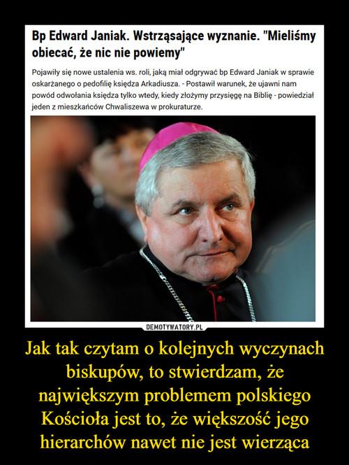 Jak tak czytam o kolejnych wyczynach biskupów, to stwierdzam, że największym problemem polskiego Kościoła jest to, że większość jego hierarchów nawet nie jest wierząca