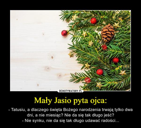 Mały Jasio pyta ojca: – - Tatusiu, a dlaczego święta Bożego narodzenia trwają tylko dwa dni, a nie miesiąc? Nie da się tak długo jeść?- Nie synku, nie da się tak długo udawać radości...