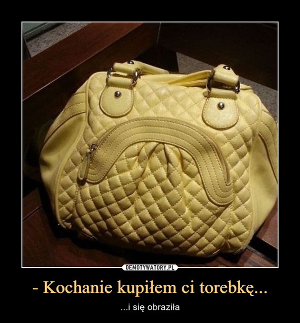 - Kochanie kupiłem ci torebkę... – ...i się obraziła