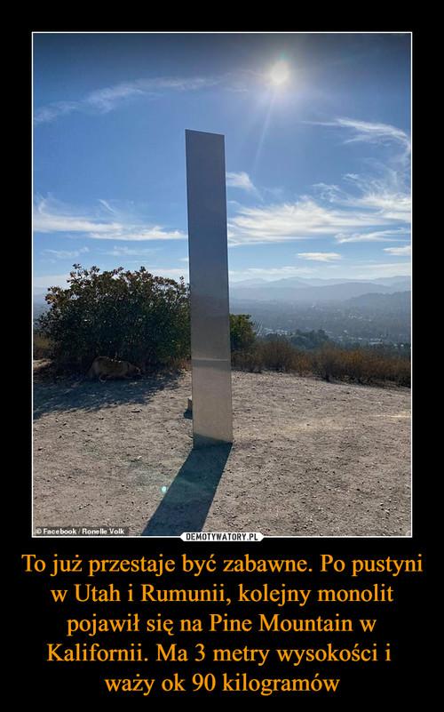 To już przestaje być zabawne. Po pustyni w Utah i Rumunii, kolejny monolit pojawił się na Pine Mountain w Kalifornii. Ma 3 metry wysokości i  waży ok 90 kilogramów