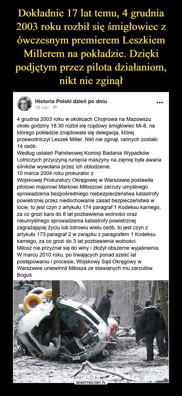 –  Historia Polski dzień po dniu4 grudnia 2003 roku w okolicach Chojnowa na Mazowszu około godziny 18.30 rozbił się rządowy śmigłowiec Mi-8, na którego pokładzie znajdowała się delegacja, której przewodniczył Leszek Miller. Nikt nie zginął, rannych zostało 14 osób.Według ustaleń Państwowej Komisji Badania Wypadków Lotniczych przyczyną runięcia maszyny na zięmię była awaria silników wywołana przez ich oblodzenie.10 marca 2004 roku prokurator zWojskowej Prokuratury Okręgowej w Warszawie postawiła pilotowi majorowi Markowi Miłoszowi zarzuty umyślnego sprowadzenia bezpośredniego niebezpieczeństwa katastrofy powietrznej przez niedochowanie zasad bezpieczeństwa w locie, to jest czyn z artykułu 174 paragraf 1 Kodeksu karnego, za co grozi kara do 8 lat pozbawienia wolności oraz nieumyślnego sprowadzenia katastrofy powietrznej zagrażającej życiu lub zdrowiu wielu osób, to jest czyn z artykułu 173 paragraf 2 w związku z paragrafem 1 Kodeksu karnego, za co grozi do 3 lat pozbawienia wolności.Miłosz nie przyznał się do winy i złożył obszerne wyjaśnienia. W marcu 2010 roku, po trwających ponad sześć lat postępowaniu i procesie, Wojskowy Sąd Okręgowy w Warszawie uniewinnił Miłosza ze stawianych mu zarzutów.Boguś